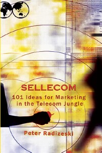 Sellecom: 101 Ideas for Marketing in the Telecom Jungle by Peter Radizeski